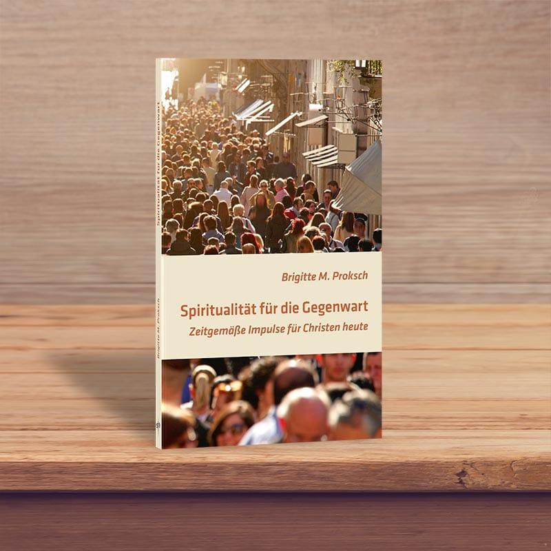 Spiritualität für die Gegenwart - Zeitgemäße Impulse für Christen heute